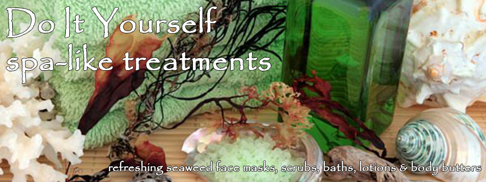Do It Yourself spa-like treatments: refreshing seaweed face masks, scrubs, baths, lotions and body butters